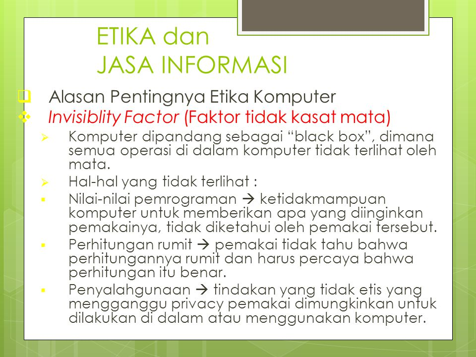 "ETIKA dan JASA INFORMASI  Alasan Pentingnya Etika Komputer  Invisiblity Factor (Faktor tidak kasat mata)  Komputer dipandang sebagai ""black box"", d"