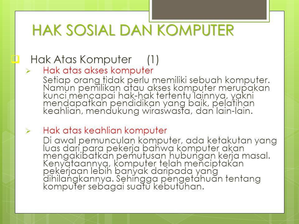 HAK SOSIAL DAN KOMPUTER  Hak Atas Komputer (1)  Hak atas akses komputer Setiap orang tidak perlu memiliki sebuah komputer. Namun pemilikan atau akse