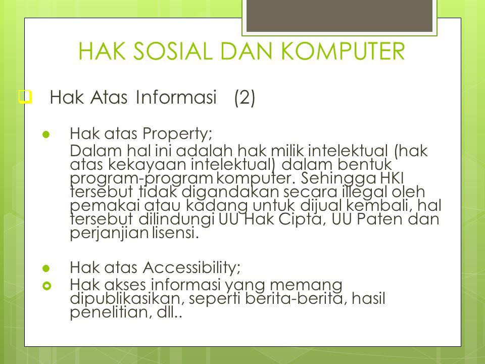 HAK SOSIAL DAN KOMPUTER  Hak Atas Informasi (2) Hak atas Property; Dalam hal ini adalah hak milik intelektual (hak atas kekayaan intelektual) dalam b
