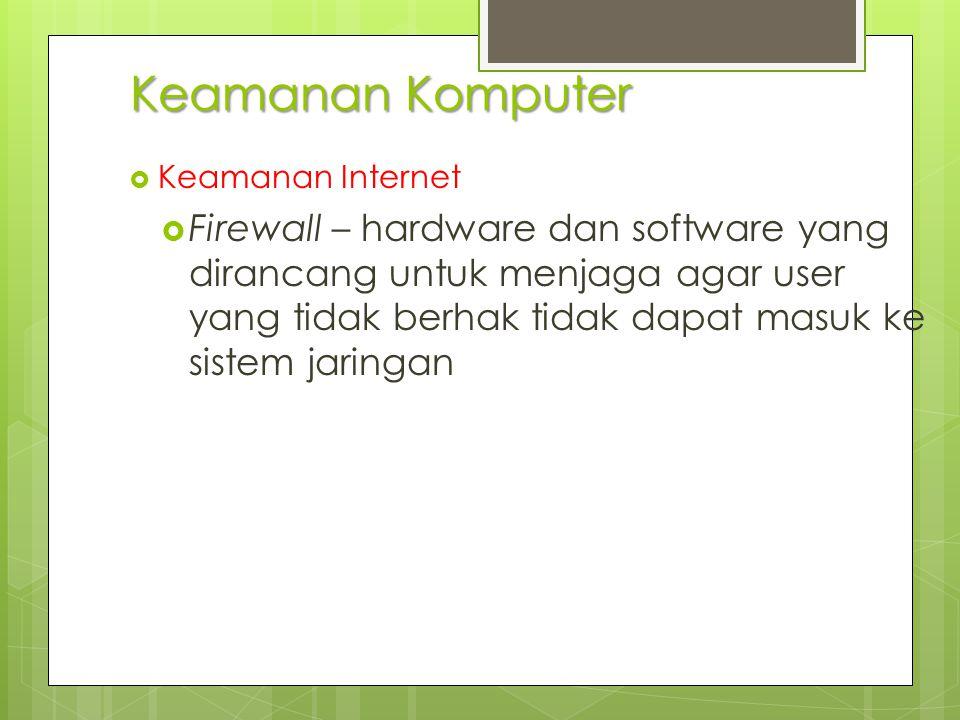 Keamanan Komputer  Keamanan Internet  Firewall – hardware dan software yang dirancang untuk menjaga agar user yang tidak berhak tidak dapat masuk ke