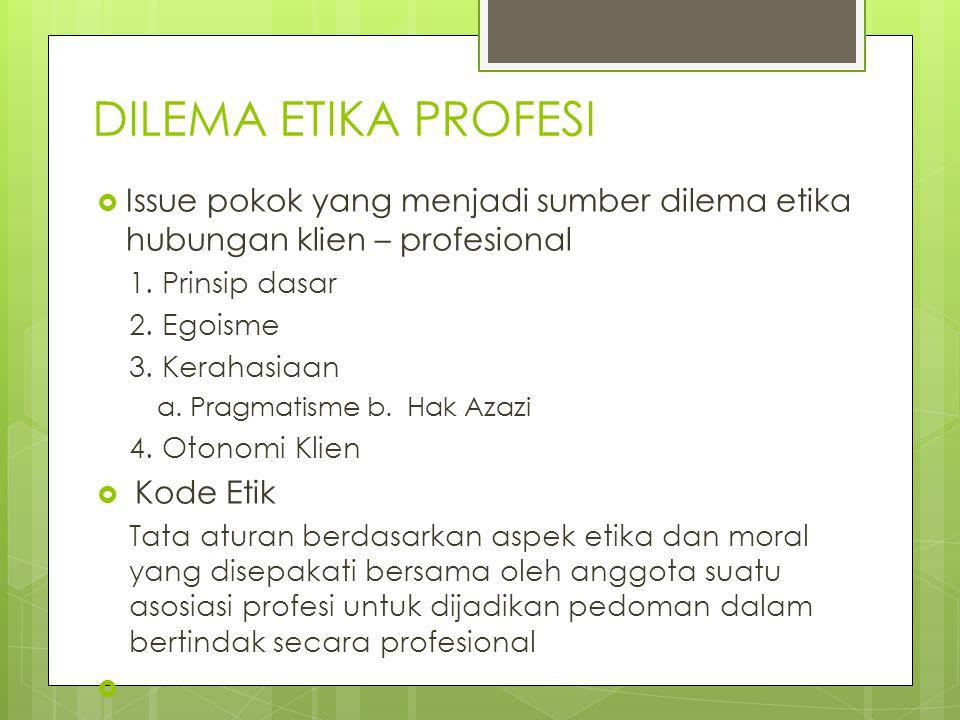 DILEMA ETIKA PROFESI  Issue pokok yang menjadi sumber dilema etika hubungan klien – profesional 1. Prinsip dasar 2. Egoisme 3. Kerahasiaan a. Pragmat