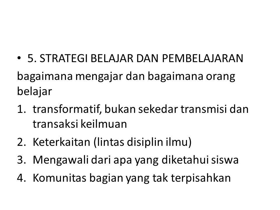 5. STRATEGI BELAJAR DAN PEMBELAJARAN bagaimana mengajar dan bagaimana orang belajar 1.transformatif, bukan sekedar transmisi dan transaksi keilmuan 2.