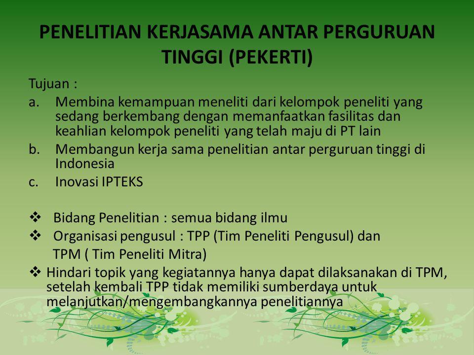 PENELITIAN KERJASAMA ANTAR PERGURUAN TINGGI (PEKERTI) Tujuan : a.Membina kemampuan meneliti dari kelompok peneliti yang sedang berkembang dengan memanfaatkan fasilitas dan keahlian kelompok peneliti yang telah maju di PT lain b.Membangun kerja sama penelitian antar perguruan tinggi di Indonesia c.Inovasi IPTEKS  Bidang Penelitian : semua bidang ilmu  Organisasi pengusul : TPP (Tim Peneliti Pengusul) dan TPM ( Tim Peneliti Mitra)  Hindari topik yang kegiatannya hanya dapat dilaksanakan di TPM, setelah kembali TPP tidak memiliki sumberdaya untuk melanjutkan/mengembangkannya penelitiannya