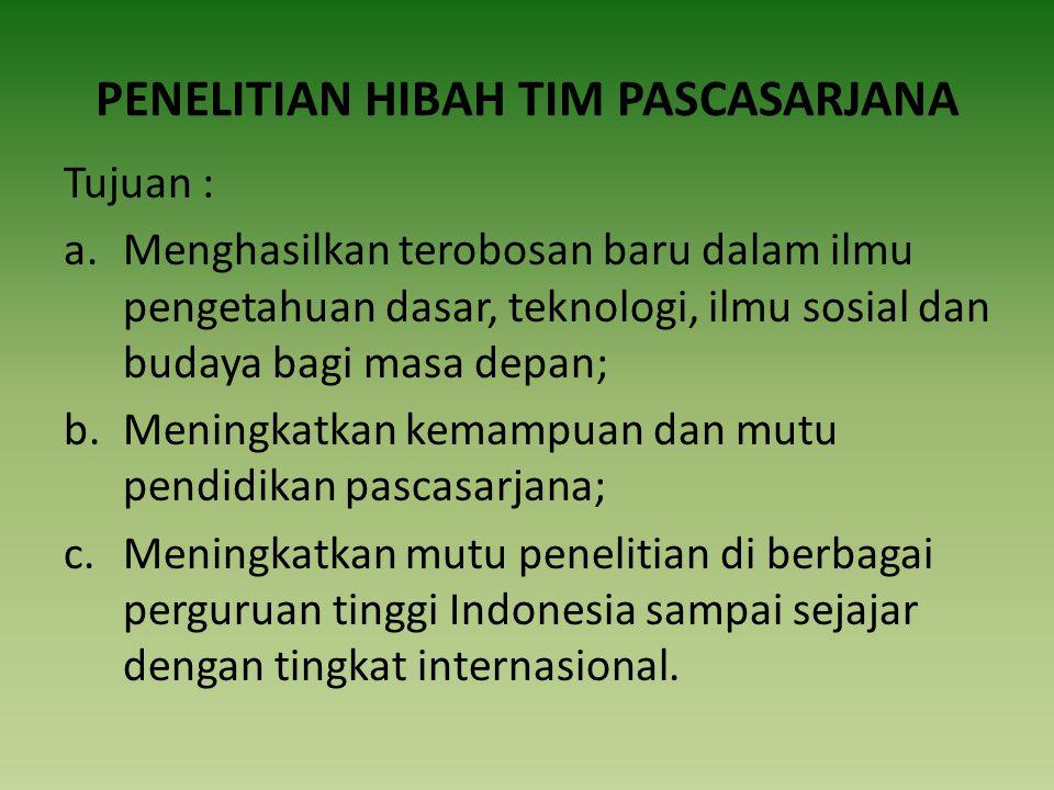 PENELITIAN HIBAH TIM PASCASARJANA Tujuan : a.Menghasilkan terobosan baru dalam ilmu pengetahuan dasar, teknologi, ilmu sosial dan budaya bagi masa depan; b.Meningkatkan kemampuan dan mutu pendidikan pascasarjana; c.Meningkatkan mutu penelitian di berbagai perguruan tinggi Indonesia sampai sejajar dengan tingkat internasional.