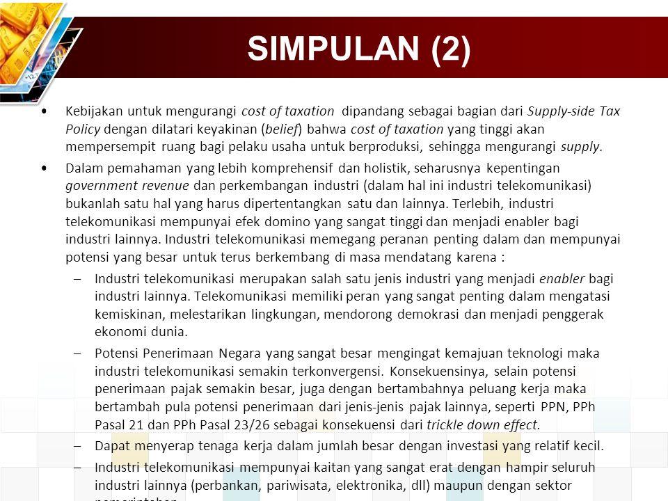 SIMPULAN (2) Kebijakan untuk mengurangi cost of taxation dipandang sebagai bagian dari Supply-side Tax Policy dengan dilatari keyakinan (belief) bahwa cost of taxation yang tinggi akan mempersempit ruang bagi pelaku usaha untuk berproduksi, sehingga mengurangi supply.