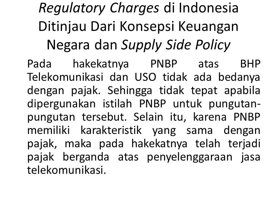Regulatory Charges di Indonesia Ditinjau Dari Konsepsi Keuangan Negara dan Supply Side Policy Pada hakekatnya PNBP atas BHP Telekomunikasi dan USO tidak ada bedanya dengan pajak.