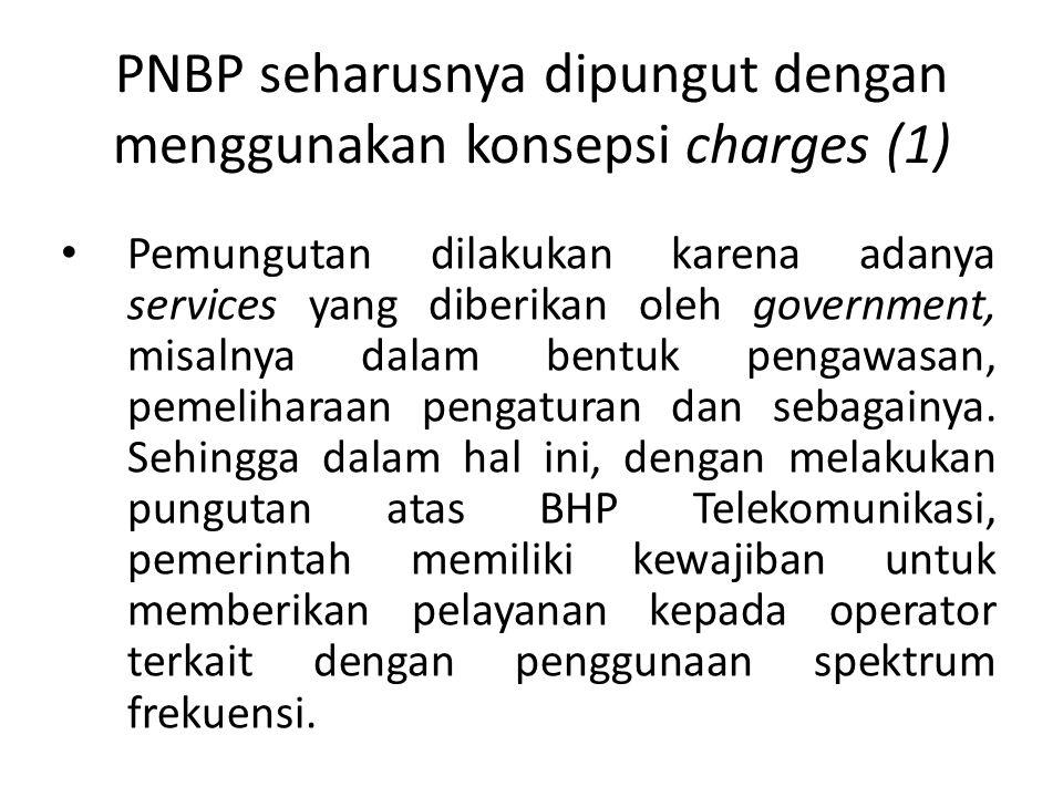 PNBP seharusnya dipungut dengan menggunakan konsepsi charges (1) Pemungutan dilakukan karena adanya services yang diberikan oleh government, misalnya dalam bentuk pengawasan, pemeliharaan pengaturan dan sebagainya.