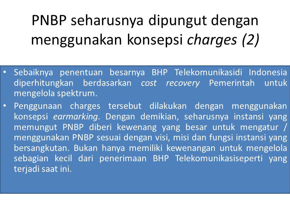 PNBP seharusnya dipungut dengan menggunakan konsepsi charges (2) Sebaiknya penentuan besarnya BHP Telekomunikasidi Indonesia diperhitungkan berdasarkan cost recovery Pemerintah untuk mengelola spektrum.