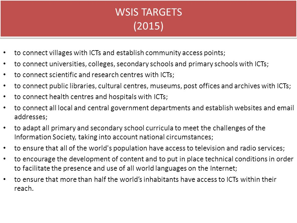 WSIS TARGETS (2015) to connect villages with ICTs and establish community access points; to connect universities, colleges, secondary schools and prim