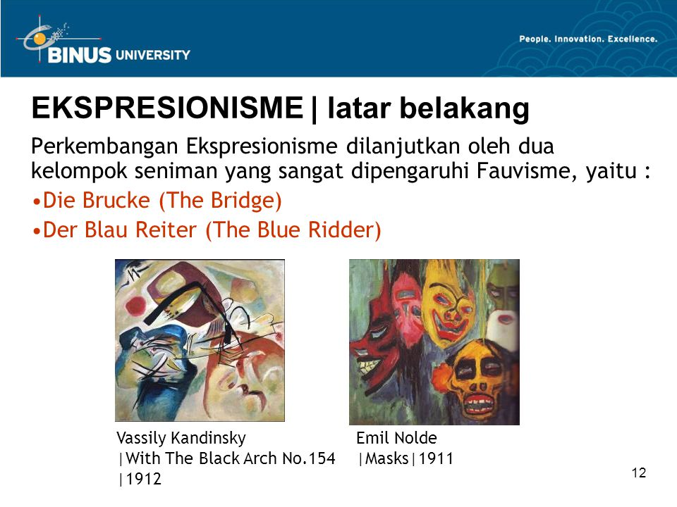 12 EKSPRESIONISME | latar belakang Perkembangan Ekspresionisme dilanjutkan oleh dua kelompok seniman yang sangat dipengaruhi Fauvisme, yaitu : Die Brucke (The Bridge) Der Blau Reiter (The Blue Ridder) Vassily Kandinsky |With The Black Arch No.154 |1912 Emil Nolde |Masks|1911