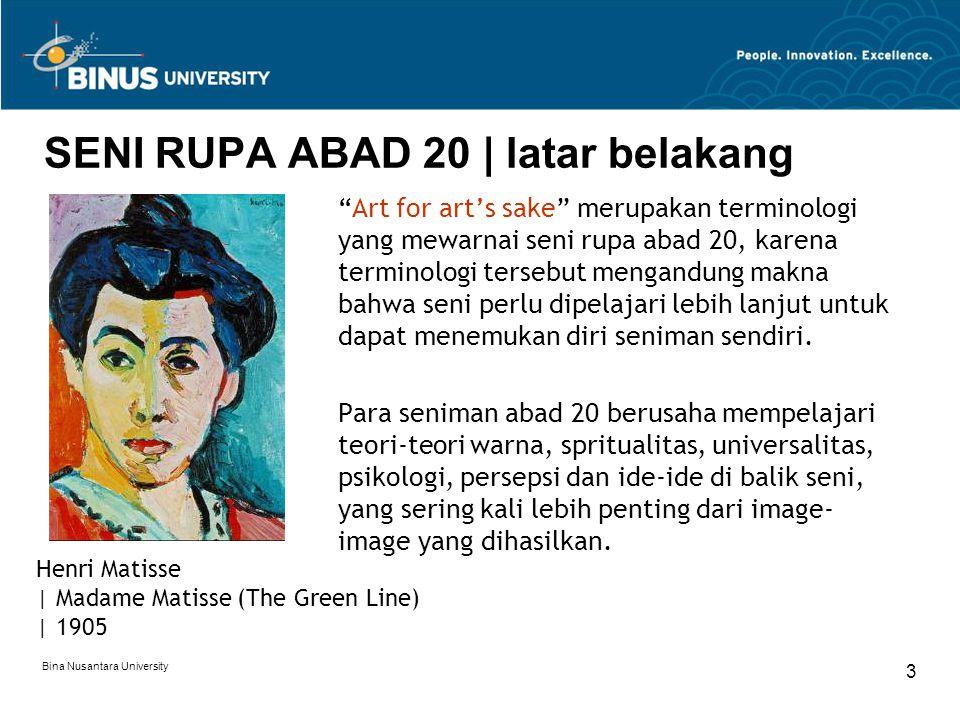 Bina Nusantara University 3 SENI RUPA ABAD 20 | latar belakang Art for art's sake merupakan terminologi yang mewarnai seni rupa abad 20, karena terminologi tersebut mengandung makna bahwa seni perlu dipelajari lebih lanjut untuk dapat menemukan diri seniman sendiri.