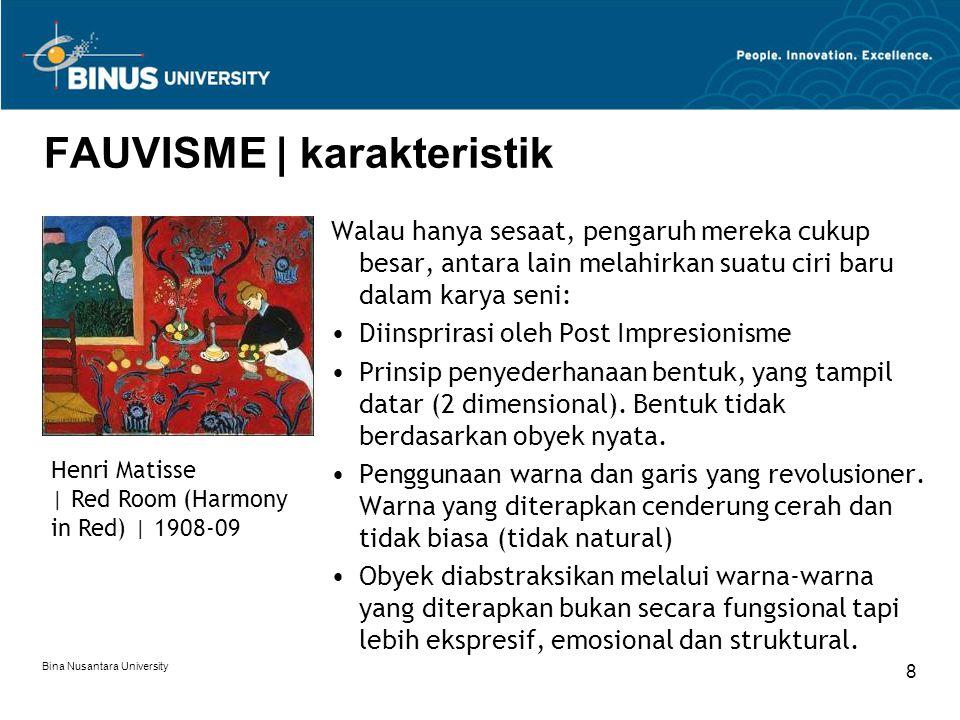 Bina Nusantara University 8 FAUVISME | karakteristik Walau hanya sesaat, pengaruh mereka cukup besar, antara lain melahirkan suatu ciri baru dalam karya seni: Diinsprirasi oleh Post Impresionisme Prinsip penyederhanaan bentuk, yang tampil datar (2 dimensional).