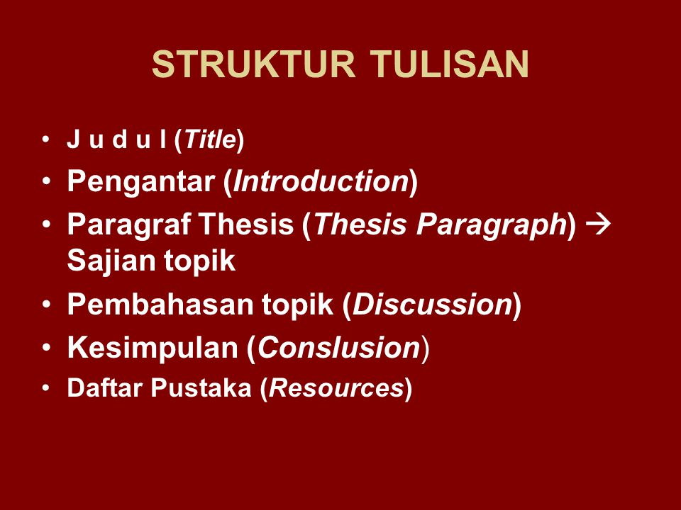 STRUKTUR TULISAN J u d u l (Title) Pengantar (Introduction) Paragraf Thesis (Thesis Paragraph)  Sajian topik Pembahasan topik (Discussion) Kesimpulan