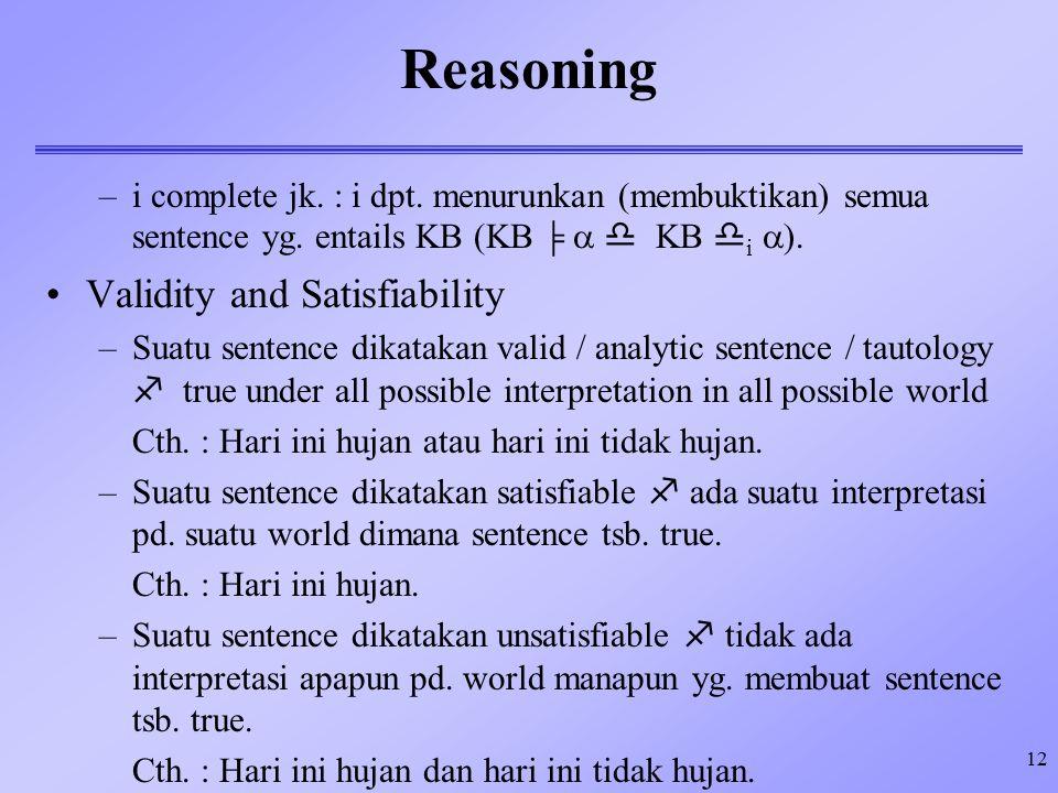 12 Reasoning –i complete jk. : i dpt. menurunkan (membuktikan) semua sentence yg. entails KB (KB    KB  i  ). Validity and Satisfiability –Suatu