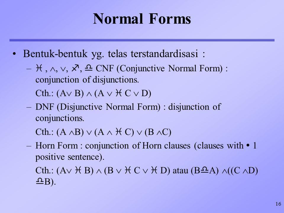 16 Normal Forms Bentuk-bentuk yg. telas terstandardisasi : – , , , ,  CNF (Conjunctive Normal Form) : conjunction of disjunctions. Cth.: (A  B)