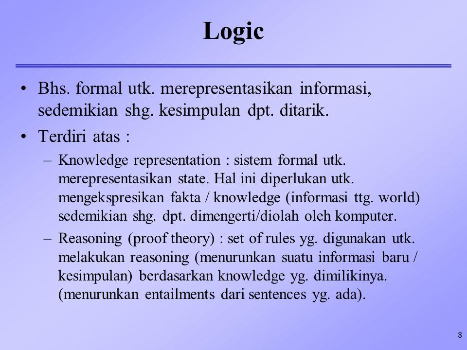 8 Logic Bhs. formal utk. merepresentasikan informasi, sedemikian shg. kesimpulan dpt. ditarik. Terdiri atas : –Knowledge representation : sistem forma