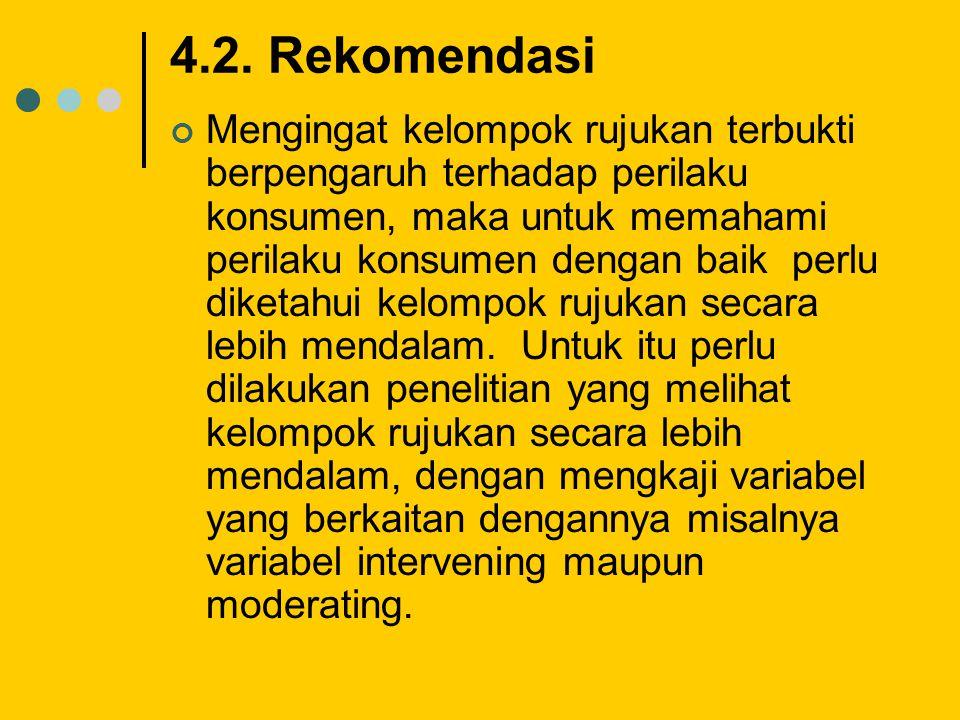 4.2. Rekomendasi Mengingat kelompok rujukan terbukti berpengaruh terhadap perilaku konsumen, maka untuk memahami perilaku konsumen dengan baik perlu d