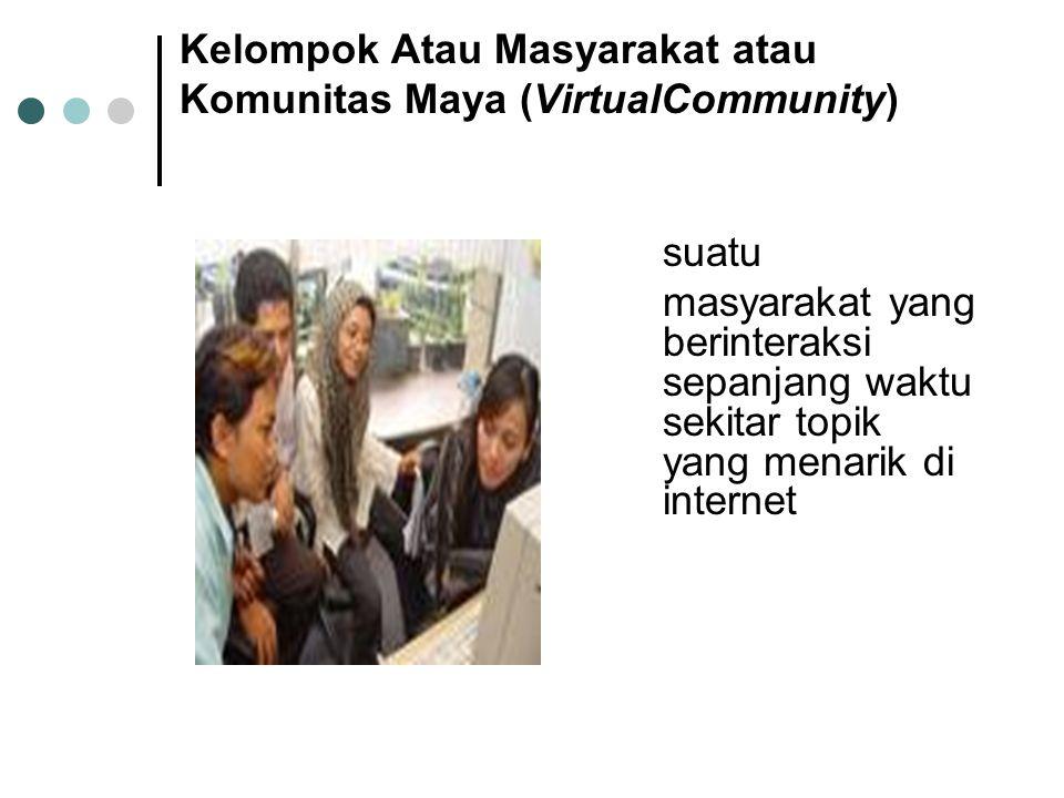 Kelompok Atau Masyarakat atau Komunitas Maya (VirtualCommunity) suatu masyarakat yang berinteraksi sepanjang waktu sekitar topik yang menarik di internet
