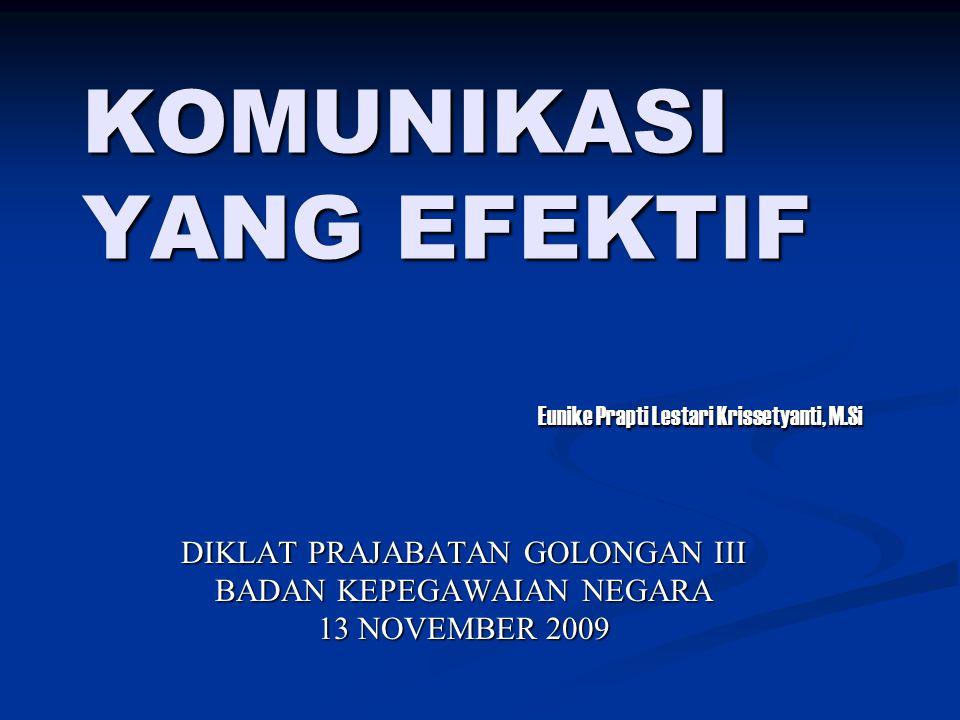 KOMUNIKASI YANG EFEKTIF DIKLAT PRAJABATAN GOLONGAN III BADAN KEPEGAWAIAN NEGARA 13 NOVEMBER 2009 Eunike Prapti Lestari Krissetyanti, M.Si