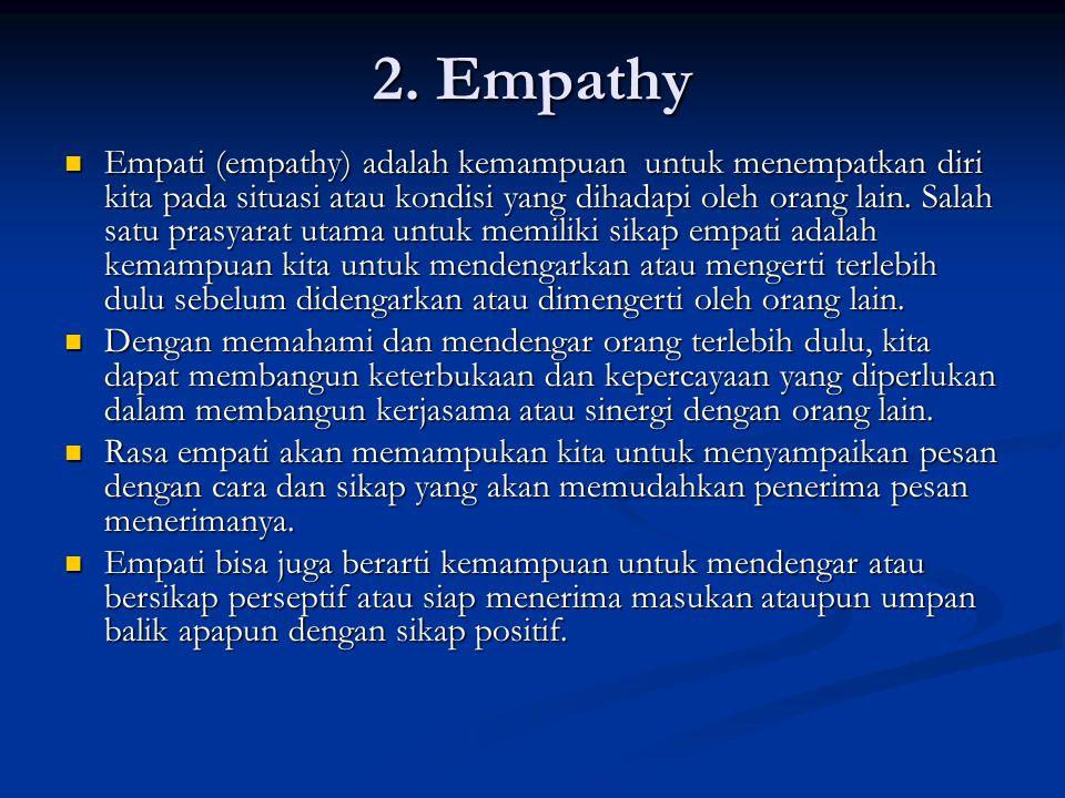 2. Empathy Empati (empathy) adalah kemampuan untuk menempatkan diri kita pada situasi atau kondisi yang dihadapi oleh orang lain. Salah satu prasyarat