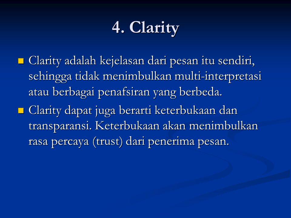 4. Clarity Clarity adalah kejelasan dari pesan itu sendiri, sehingga tidak menimbulkan multi-interpretasi atau berbagai penafsiran yang berbeda. Clari