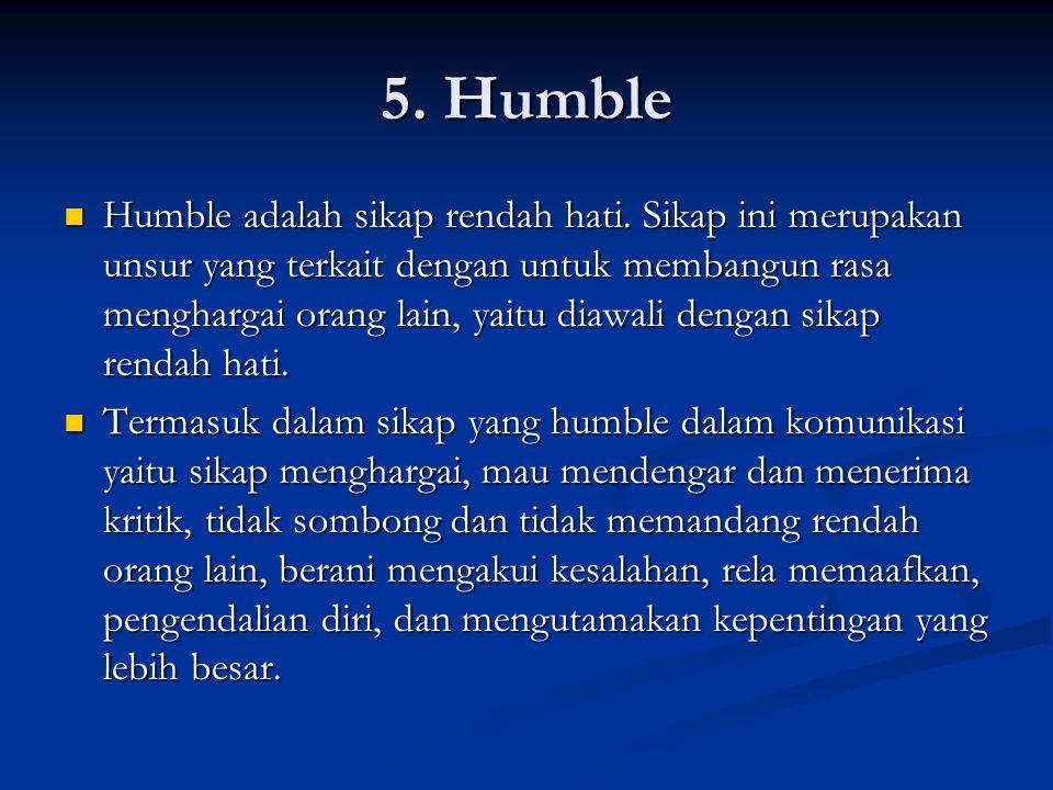 5. Humble Humble adalah sikap rendah hati. Sikap ini merupakan unsur yang terkait dengan untuk membangun rasa menghargai orang lain, yaitu diawali den