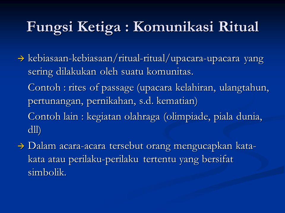 Fungsi Ketiga : Komunikasi Ritual  kebiasaan-kebiasaan/ritual-ritual/upacara-upacara yang sering dilakukan oleh suatu komunitas. Contoh : rites of pa
