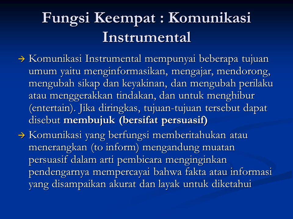 Fungsi Keempat : Komunikasi Instrumental  Komunikasi Instrumental mempunyai beberapa tujuan umum yaitu menginformasikan, mengajar, mendorong, menguba