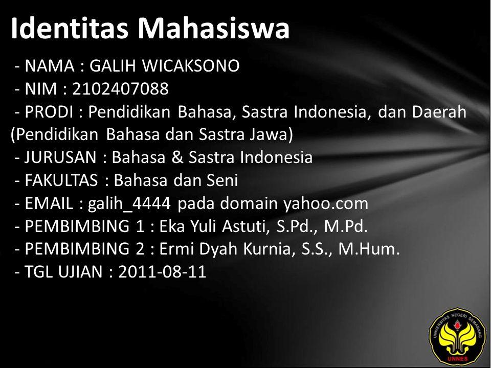 Identitas Mahasiswa - NAMA : GALIH WICAKSONO - NIM : 2102407088 - PRODI : Pendidikan Bahasa, Sastra Indonesia, dan Daerah (Pendidikan Bahasa dan Sastra Jawa) - JURUSAN : Bahasa & Sastra Indonesia - FAKULTAS : Bahasa dan Seni - EMAIL : galih_4444 pada domain yahoo.com - PEMBIMBING 1 : Eka Yuli Astuti, S.Pd., M.Pd.