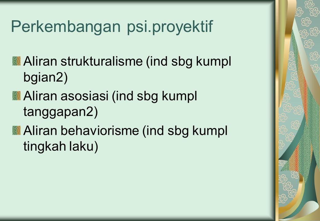 Perkembangan psi.proyektif Aliran strukturalisme (ind sbg kumpl bgian2) Aliran asosiasi (ind sbg kumpl tanggapan2) Aliran behaviorisme (ind sbg kumpl