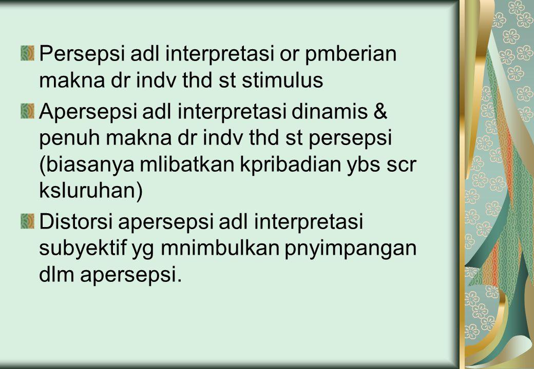 Persepsi adl interpretasi or pmberian makna dr indv thd st stimulus Apersepsi adl interpretasi dinamis & penuh makna dr indv thd st persepsi (biasanya