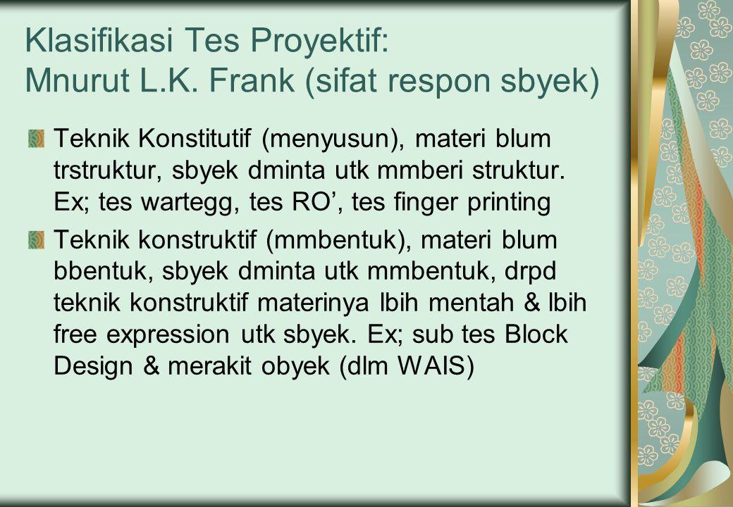 Klasifikasi Tes Proyektif: Mnurut L.K. Frank (sifat respon sbyek) Teknik Konstitutif (menyusun), materi blum trstruktur, sbyek dminta utk mmberi struk