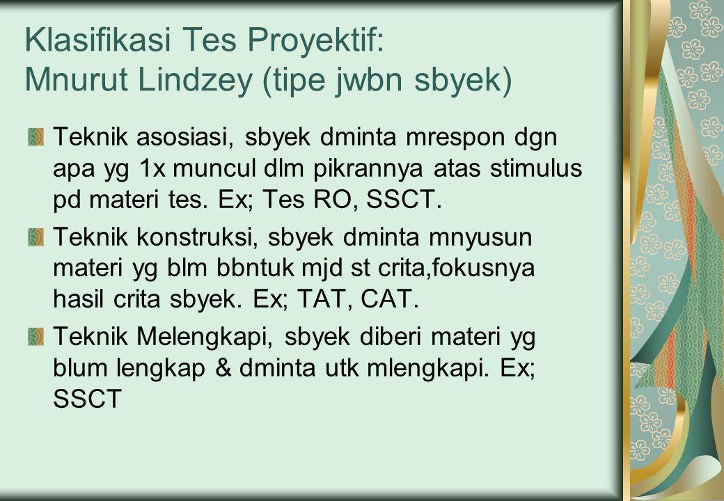 Klasifikasi Tes Proyektif: Mnurut Lindzey (tipe jwbn sbyek) Teknik asosiasi, sbyek dminta mrespon dgn apa yg 1x muncul dlm pikrannya atas stimulus pd