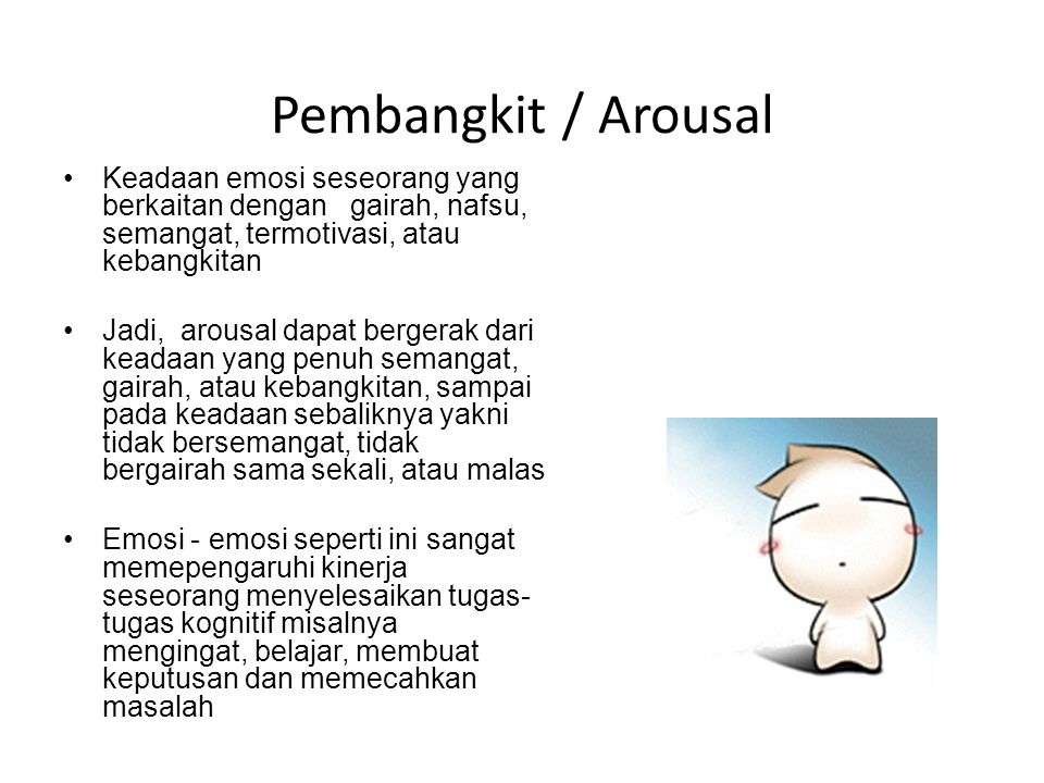 Pembangkit / Arousal Keadaan emosi seseorang yang berkaitan dengan gairah, nafsu, semangat, termotivasi, atau kebangkitan Jadi, arousal dapat bergerak