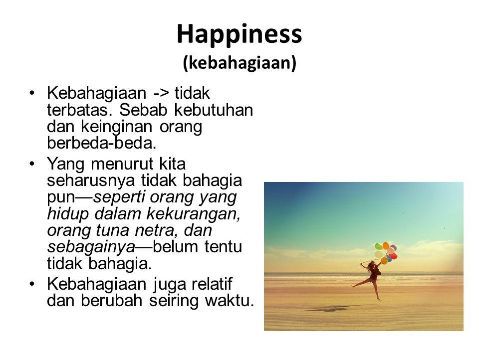 Happiness (kebahagiaan) Kebahagiaan -> tidak terbatas. Sebab kebutuhan dan keinginan orang berbeda-beda. Yang menurut kita seharusnya tidak bahagia pu