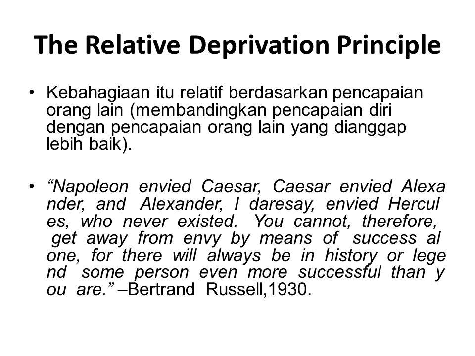 The Relative Deprivation Principle Kebahagiaan itu relatif berdasarkan pencapaian orang lain (membandingkan pencapaian diri dengan pencapaian orang la