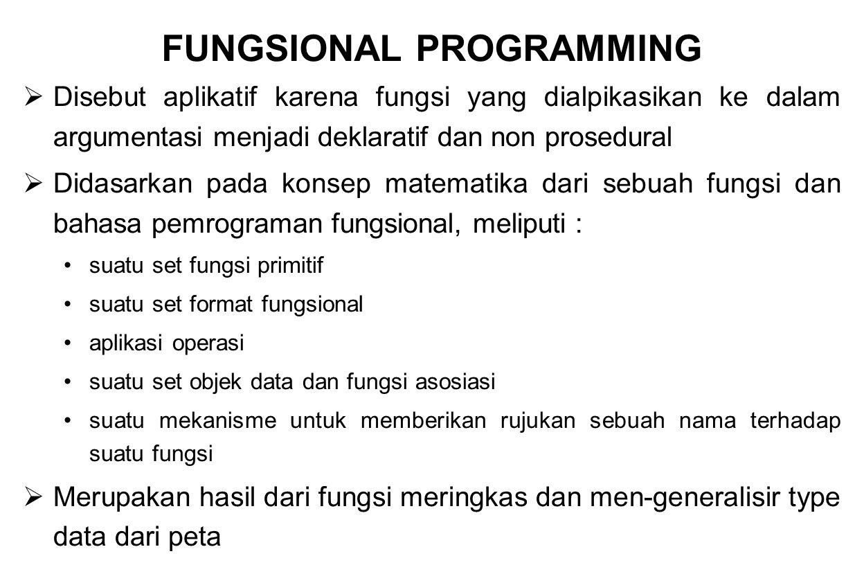 FUNGSIONAL PROGRAMMING  Disebut aplikatif karena fungsi yang dialpikasikan ke dalam argumentasi menjadi deklaratif dan non prosedural  Didasarkan pa
