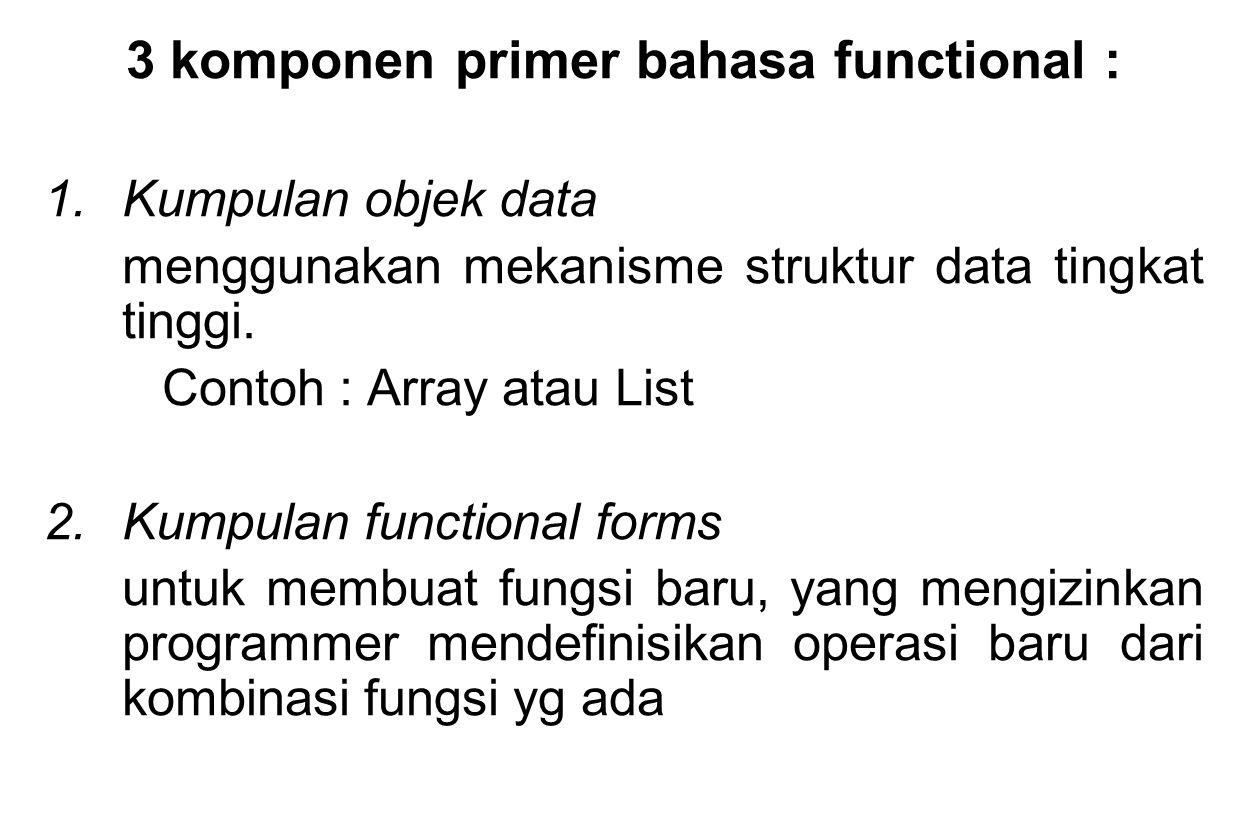 3 komponen primer bahasa functional : 1.Kumpulan objek data menggunakan mekanisme struktur data tingkat tinggi. Contoh : Array atau List 2.Kumpulan fu