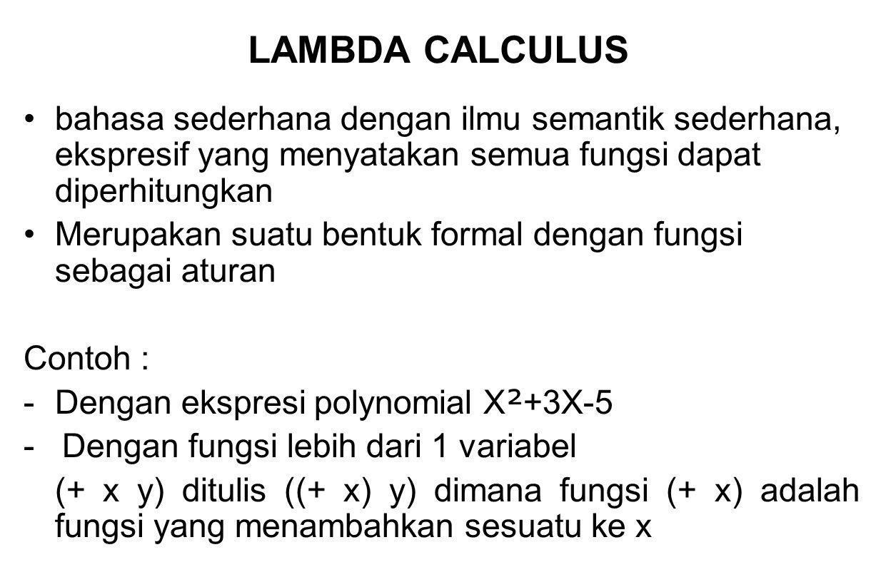 Lambda Calculus murni mempunyai 3 buah Elemen :  Lambang primitif  Aplikasi fungsi  Fungsi ciptaan Lambda calculus murni tidak mempunyai fungsi tetap atau konstanta Kalkulasi dalam lambda calculus adalah : menulis ulang (mengurangi) suatu lambda- expression menjadi suatu format formal