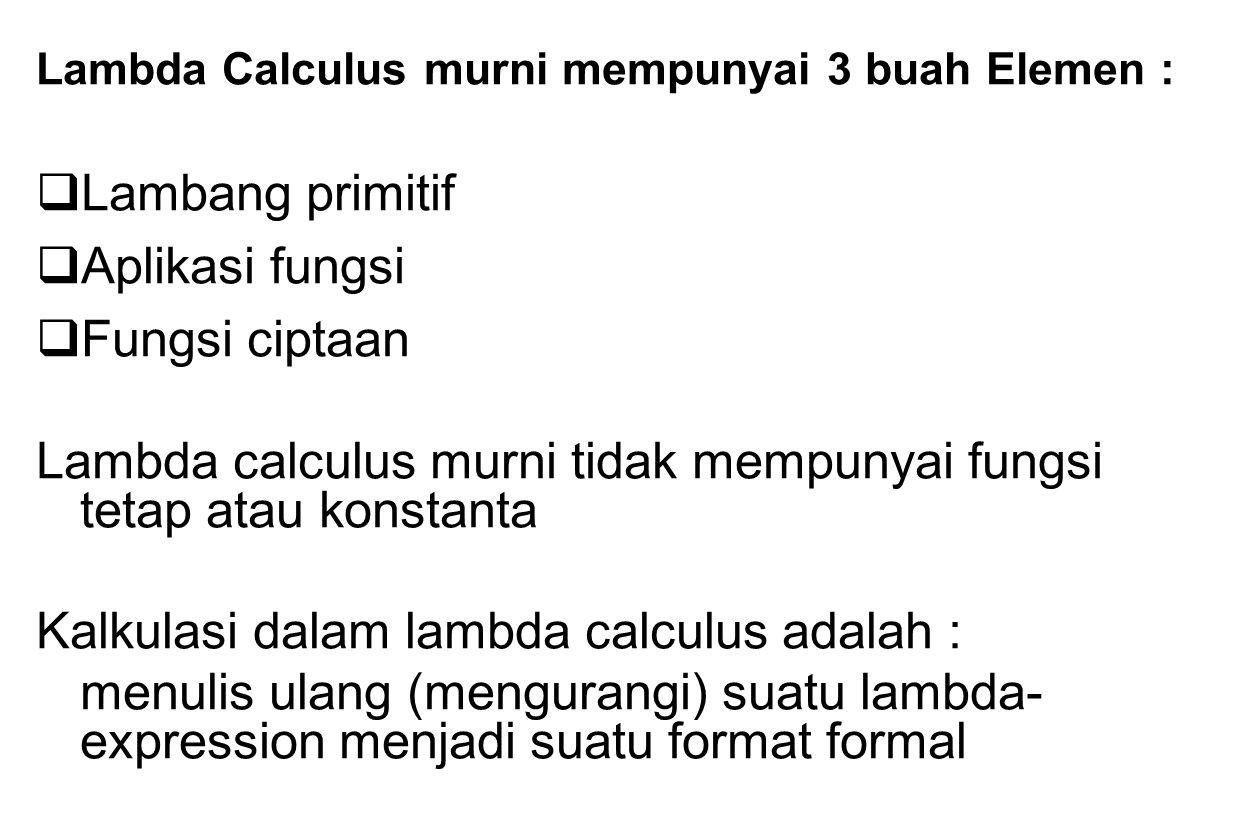 Lambda Calculus murni mempunyai 3 buah Elemen :  Lambang primitif  Aplikasi fungsi  Fungsi ciptaan Lambda calculus murni tidak mempunyai fungsi tet