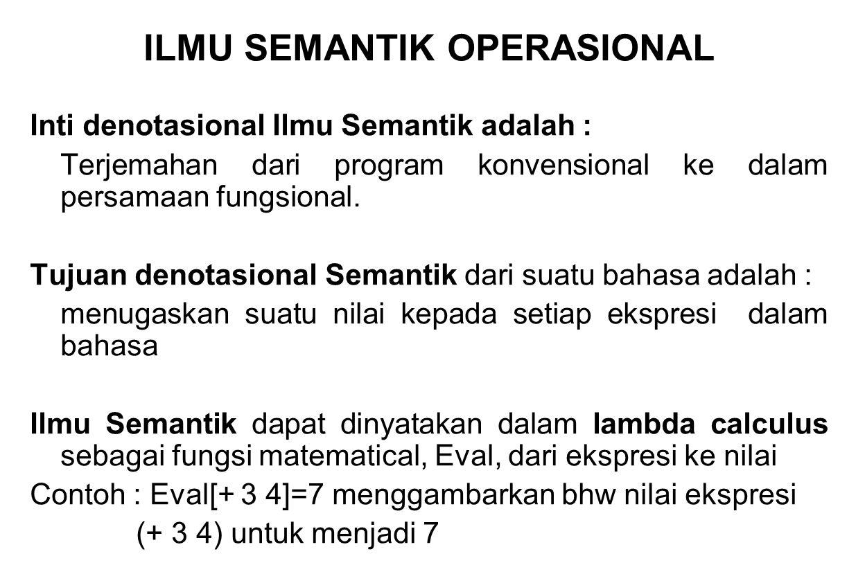 ILMU SEMANTIK OPERASIONAL Inti denotasional Ilmu Semantik adalah : Terjemahan dari program konvensional ke dalam persamaan fungsional. Tujuan denotasi