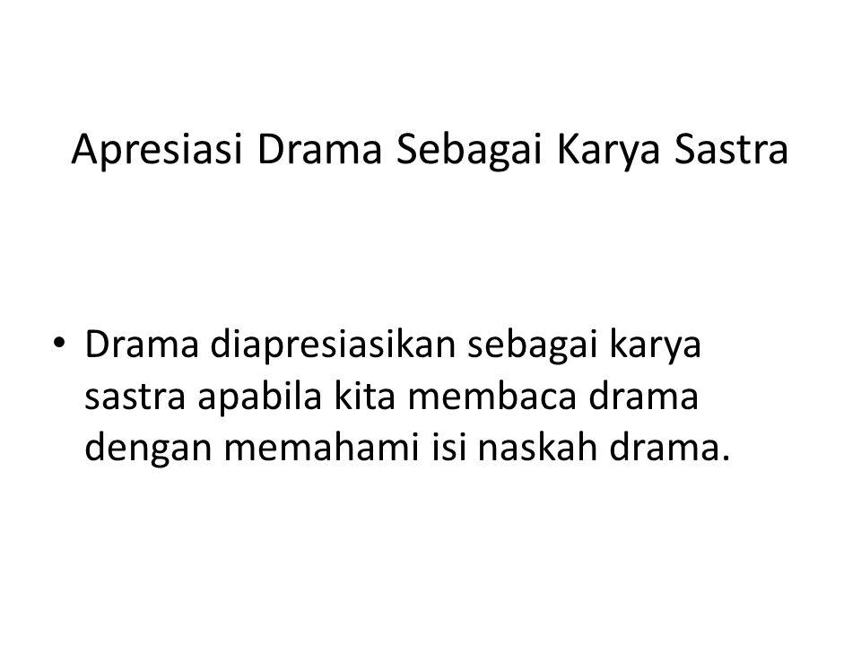 Apresiasi Drama Sebagai Karya Sastra Drama diapresiasikan sebagai karya sastra apabila kita membaca drama dengan memahami isi naskah drama.