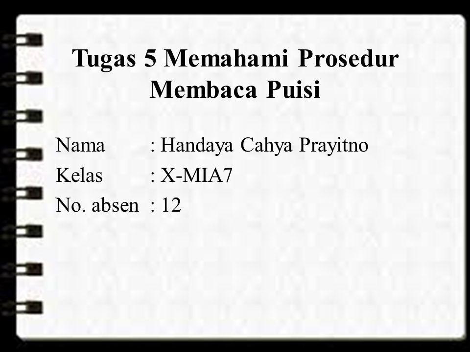 Tugas 5 Memahami Prosedur Membaca Puisi Nama: Handaya Cahya Prayitno Kelas: X-MIA7 No. absen: 12