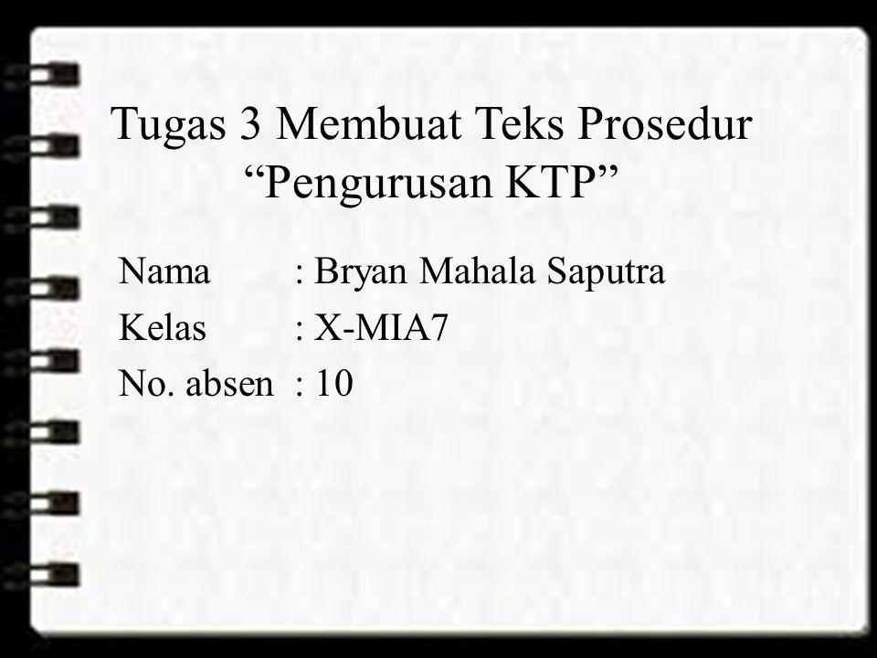 Tugas 3 Membuat Teks Prosedur Pengurusan KTP 1)Sebagai warga yang baik, bagi yang sudah memenuhi syarat, hendaknya melipunyai KTP.