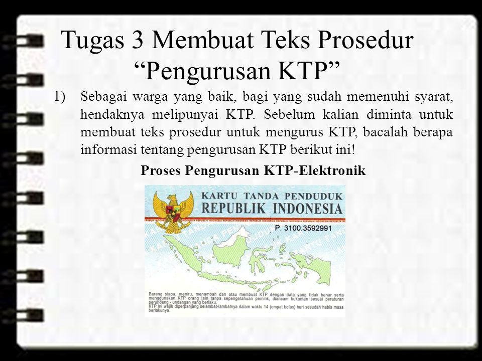 """Tugas 3 Membuat Teks Prosedur """"Pengurusan KTP"""" 1)Sebagai warga yang baik, bagi yang sudah memenuhi syarat, hendaknya melipunyai KTP. Sebelum kalian di"""
