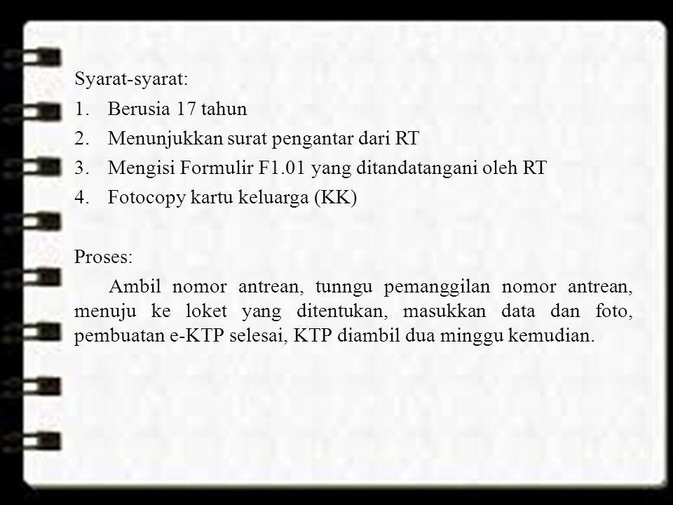 Syarat-syarat: 1.Berusia 17 tahun 2.Menunjukkan surat pengantar dari RT 3.Mengisi Formulir F1.01 yang ditandatangani oleh RT 4.Fotocopy kartu keluarga
