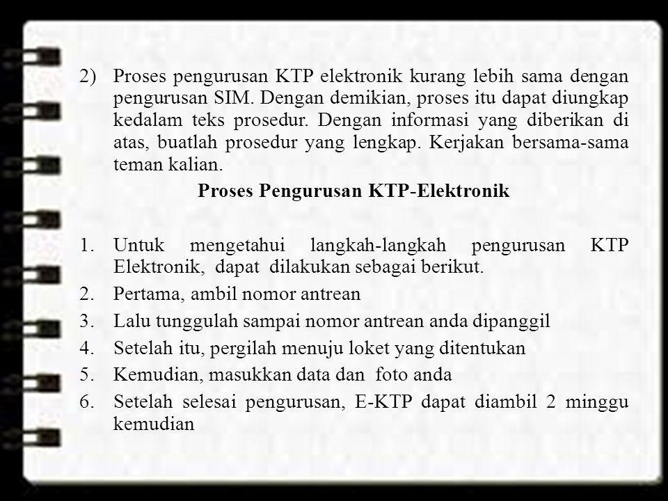 2)Proses pengurusan KTP elektronik kurang lebih sama dengan pengurusan SIM. Dengan demikian, proses itu dapat diungkap kedalam teks prosedur. Dengan i