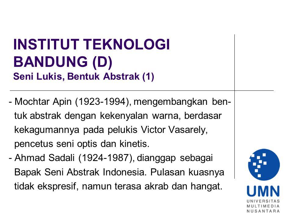INSTITUT TEKNOLOGI BANDUNG (D) Seni Lukis, Bentuk Abstrak (1) - Mochtar Apin (1923-1994), mengembangkan ben- tuk abstrak dengan kekenyalan warna, berdasar kekagumannya pada pelukis Victor Vasarely, pencetus seni optis dan kinetis.