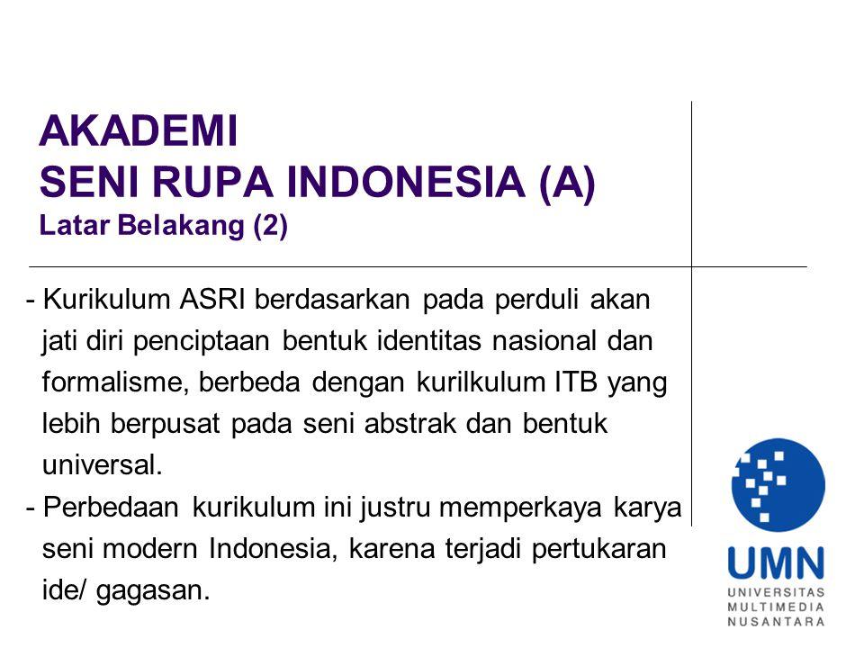 AKADEMI SENI RUPA INDONESIA (A) Latar Belakang (2) - Kurikulum ASRI berdasarkan pada perduli akan jati diri penciptaan bentuk identitas nasional dan formalisme, berbeda dengan kurilkulum ITB yang lebih berpusat pada seni abstrak dan bentuk universal.