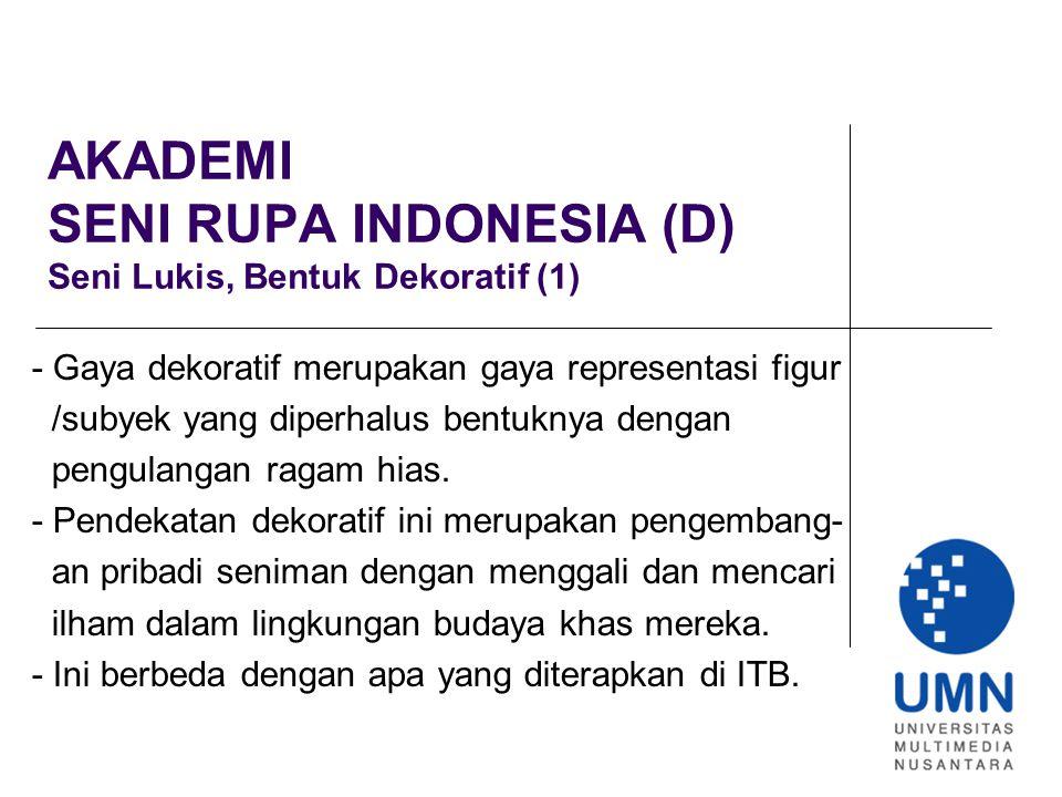 AKADEMI SENI RUPA INDONESIA (D) Seni Lukis, Bentuk Dekoratif (1) - Gaya dekoratif merupakan gaya representasi figur /subyek yang diperhalus bentuknya dengan pengulangan ragam hias.